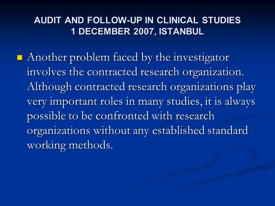 AUDIT AND FOLLOW-UP IN CLINICAL STUDIES 1 DECEMBER 2007, ISTANBUL Another problem faced by the investigator involves the contracted research organization.