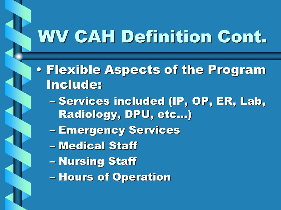 WV CAH Definition Cont. Flexible Aspects of the Program Include:Flexible Aspects of the Program Include: –Services included (IP, OP, ER, Lab, Radiolog