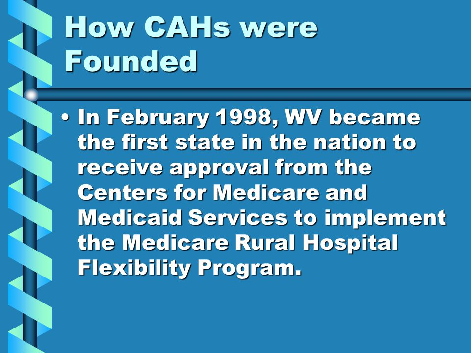 How CAHs were Founded In February 1998, WV became the first state in the nation to receive approval from the Centers for Medicare and Medicaid Service