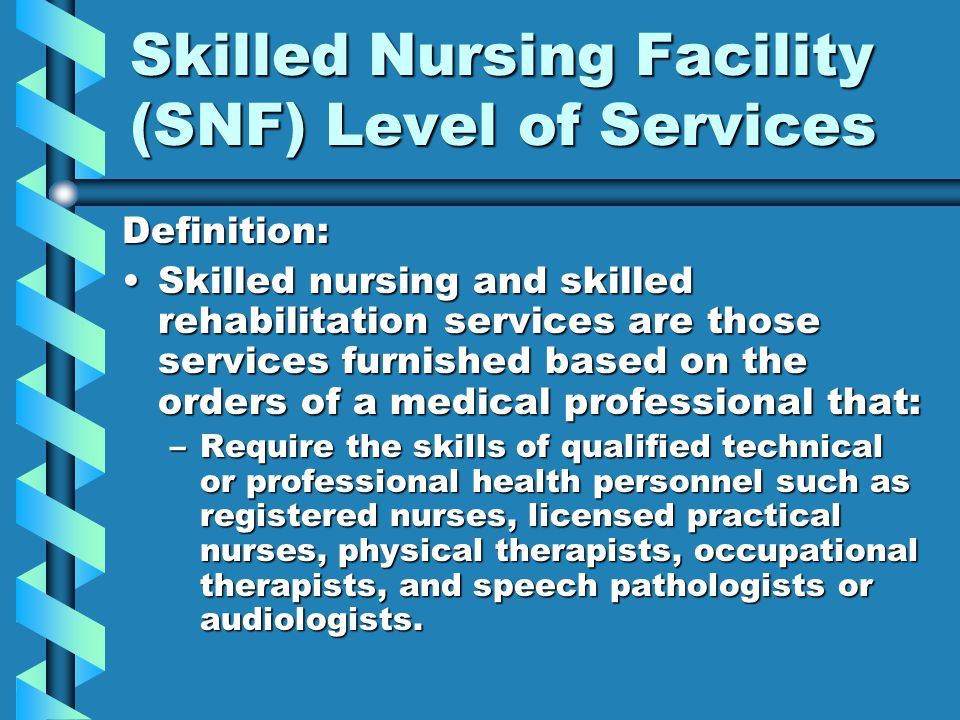Skilled Nursing Facility (SNF) Level of Services Definition: Skilled nursing and skilled rehabilitation services are those services furnished based on
