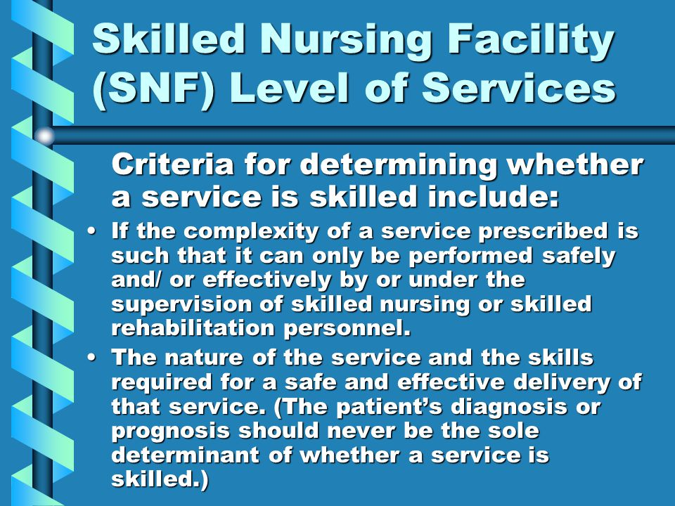Skilled Nursing Facility (SNF) Level of Services Criteria for determining whether a service is skilled include: If the complexity of a service prescribed is such that it can only be performed safely and/ or effectively by or under the supervision of skilled nursing or skilled rehabilitation personnel.If the complexity of a service prescribed is such that it can only be performed safely and/ or effectively by or under the supervision of skilled nursing or skilled rehabilitation personnel.