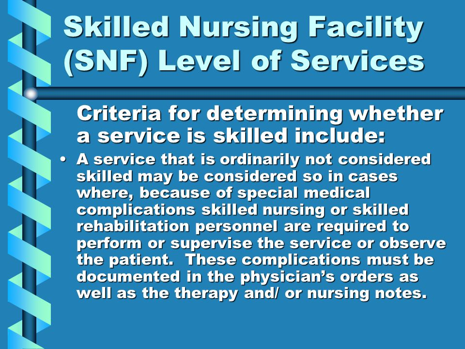 Skilled Nursing Facility (SNF) Level of Services Criteria for determining whether a service is skilled include: A service that is ordinarily not considered skilled may be considered so in cases where, because of special medical complications skilled nursing or skilled rehabilitation personnel are required to perform or supervise the service or observe the patient.