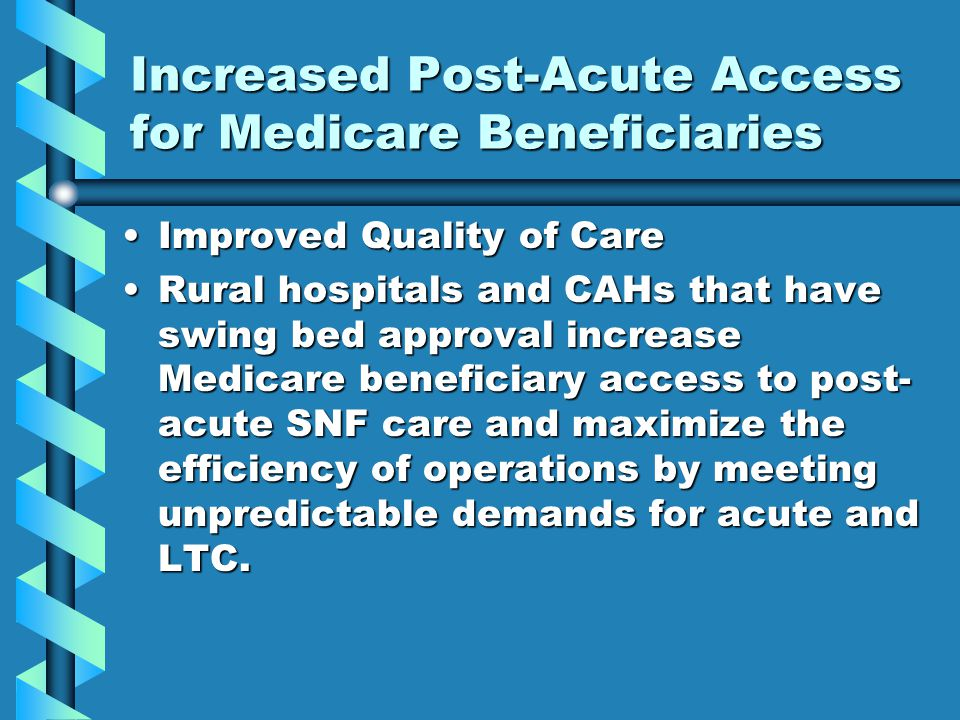 Increased Post-Acute Access for Medicare Beneficiaries Improved Quality of CareImproved Quality of Care Rural hospitals and CAHs that have swing bed approval increase Medicare beneficiary access to post- acute SNF care and maximize the efficiency of operations by meeting unpredictable demands for acute and LTC.Rural hospitals and CAHs that have swing bed approval increase Medicare beneficiary access to post- acute SNF care and maximize the efficiency of operations by meeting unpredictable demands for acute and LTC.