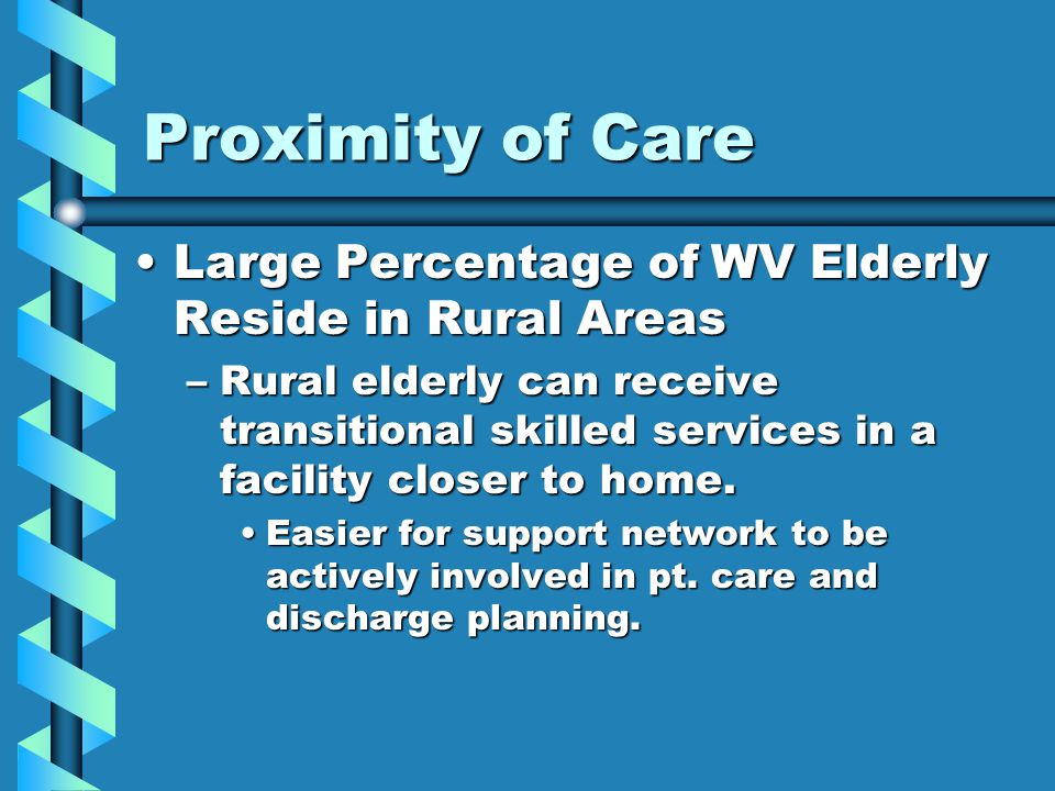 Proximity of Care Large Percentage of WV Elderly Reside in Rural AreasLarge Percentage of WV Elderly Reside in Rural Areas –Rural elderly can receive