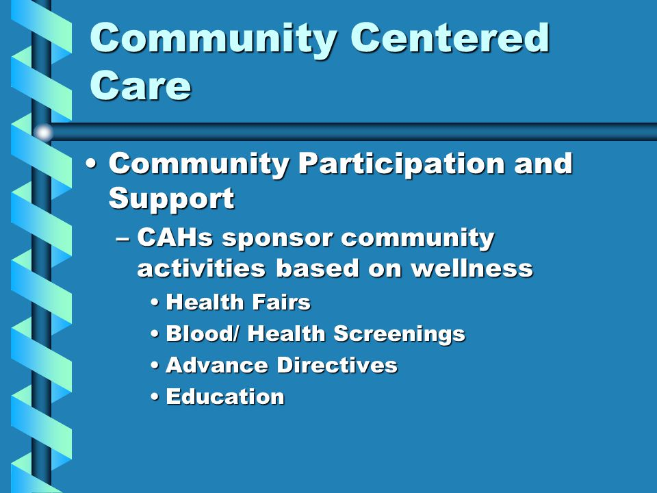Community Centered Care Community Participation and SupportCommunity Participation and Support –CAHs sponsor community activities based on wellness He