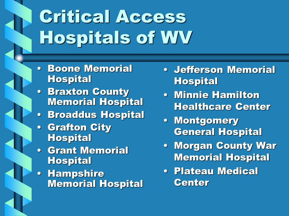 Critical Access Hospitals of WV Boone Memorial HospitalBoone Memorial Hospital Braxton County Memorial HospitalBraxton County Memorial Hospital Broaddus HospitalBroaddus Hospital Grafton City HospitalGrafton City Hospital Grant Memorial HospitalGrant Memorial Hospital Hampshire Memorial HospitalHampshire Memorial Hospital Jefferson Memorial Hospital Minnie Hamilton Healthcare Center Montgomery General Hospital Morgan County War Memorial Hospital Plateau Medical Center
