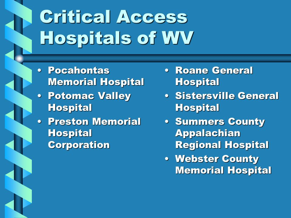 Critical Access Hospitals of WV Pocahontas Memorial HospitalPocahontas Memorial Hospital Potomac Valley HospitalPotomac Valley Hospital Preston Memorial Hospital CorporationPreston Memorial Hospital Corporation Roane General Hospital Sistersville General Hospital Summers County Appalachian Regional Hospital Webster County Memorial Hospital