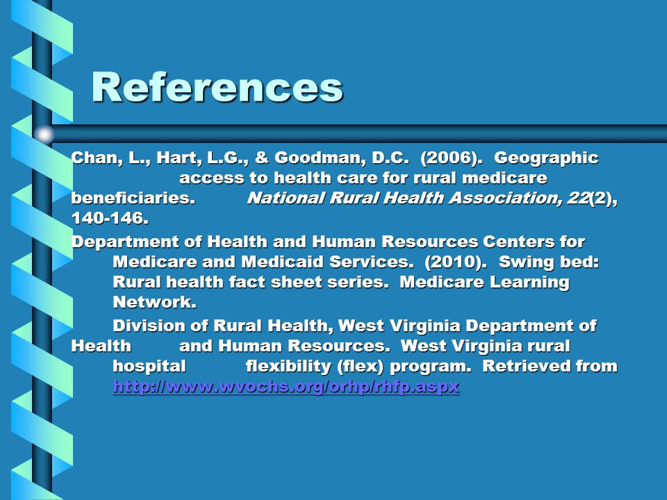 References Chan, L., Hart, L.G., & Goodman, D.C. (2006). Geographic access to health care for rural medicare beneficiaries. National Rural Health Asso