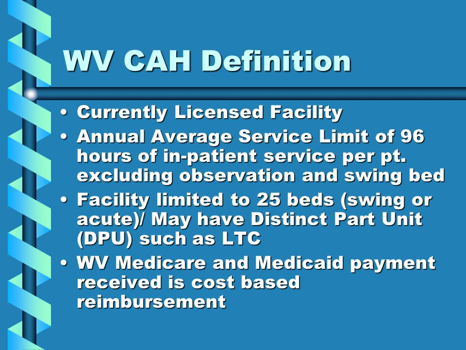 WV CAH Definition Currently Licensed FacilityCurrently Licensed Facility Annual Average Service Limit of 96 hours of in-patient service per pt.