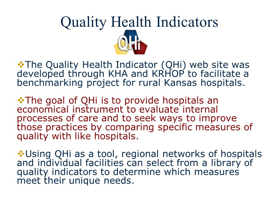 3 Quality Health Indicators The Quality Health Indicator (QHi) web site was developed through KHA and KRHOP to facilitate a benchmarking project for rural Kansas hospitals.