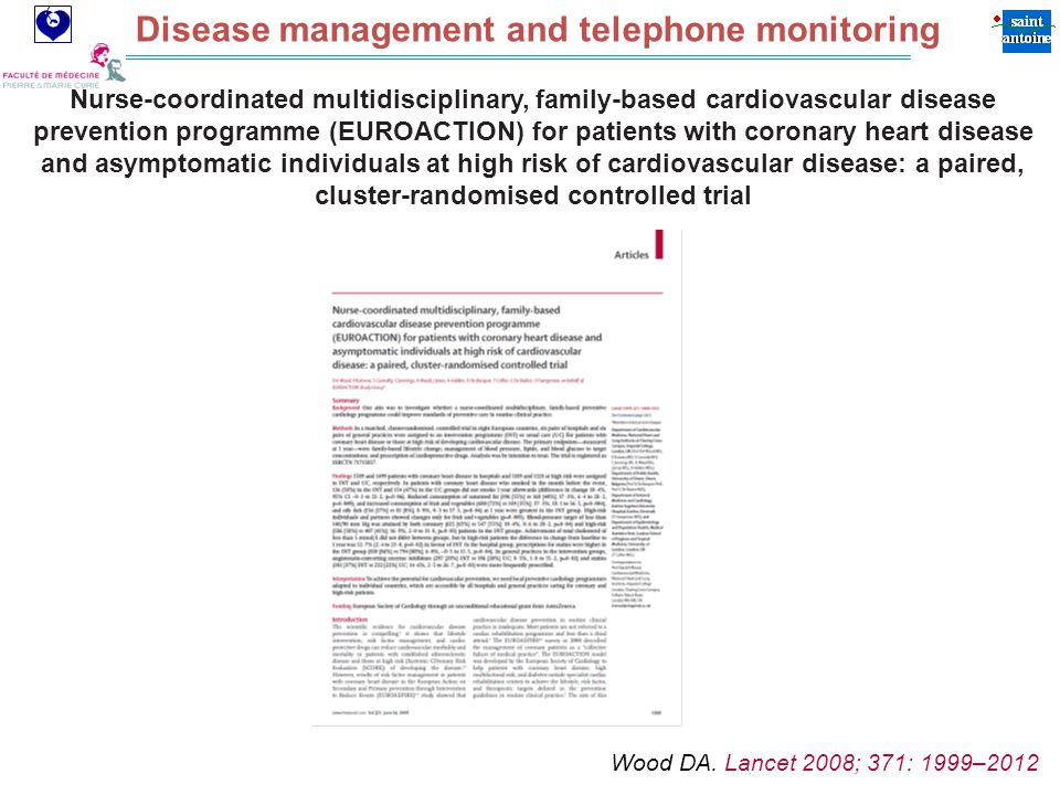 Assistance Publique Hôpitaux de Paris Disease management and telephone monitoring Nurse-coordinated multidisciplinary, family-based cardiovascular disease prevention programme (EUROACTION) for patients with coronary heart disease and asymptomatic individuals at high risk of cardiovascular disease: a paired, cluster-randomised controlled trial Wood DA.