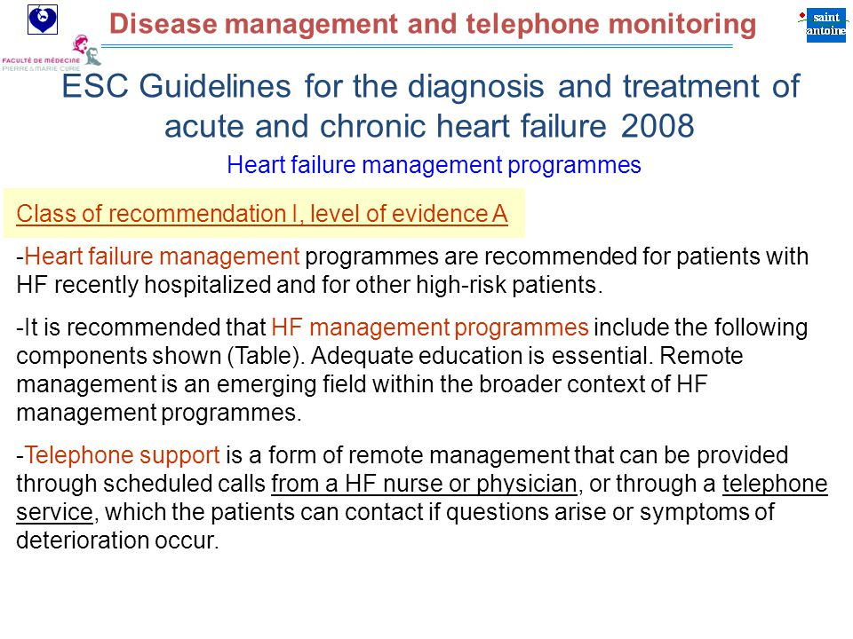 Assistance Publique Hôpitaux de Paris Disease management and telephone monitoring Heart failure management programmes ESC Guidelines for the diagnosis and treatment of acute and chronic heart failure 2008 Class of recommendation I, level of evidence A -Heart failure management programmes are recommended for patients with HF recently hospitalized and for other high-risk patients.