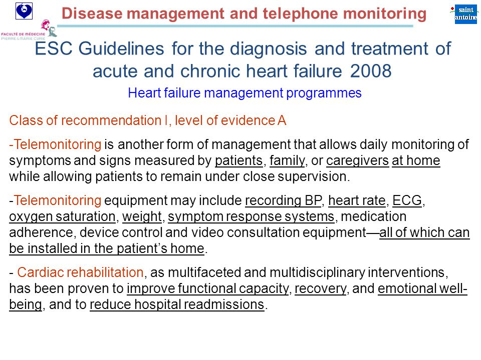 Assistance Publique Hôpitaux de Paris Disease management and telephone monitoring ESC Guidelines for the diagnosis and treatment of acute and chronic heart failure 2008 Class of recommendation I, level of evidence A -Telemonitoring is another form of management that allows daily monitoring of symptoms and signs measured by patients, family, or caregivers at home while allowing patients to remain under close supervision.