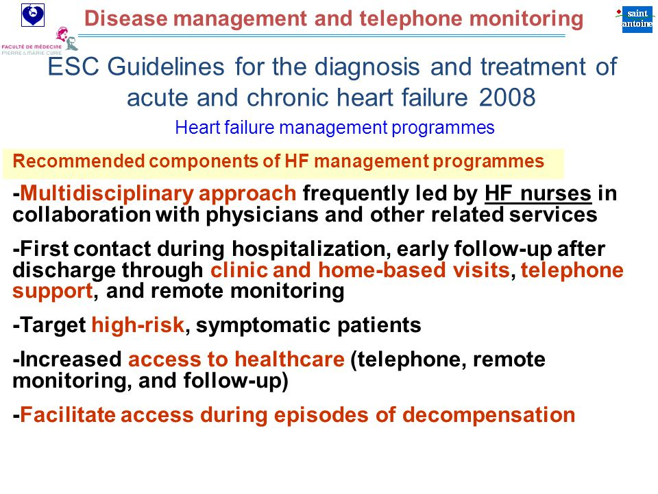 Assistance Publique Hôpitaux de Paris Disease management and telephone monitoring ESC Guidelines for the diagnosis and treatment of acute and chronic heart failure 2008 Recommended components of HF management programmes -Multidisciplinary approach frequently led by HF nurses in collaboration with physicians and other related services -First contact during hospitalization, early follow-up after discharge through clinic and home-based visits, telephone support, and remote monitoring -Target high-risk, symptomatic patients -Increased access to healthcare (telephone, remote monitoring, and follow-up) -Facilitate access during episodes of decompensation Heart failure management programmes