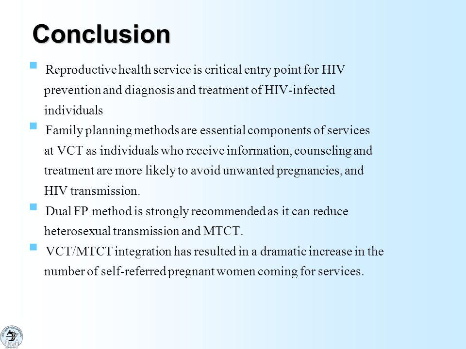 Conclusion Reproductive health service is critical entry point for HIV prevention and diagnosis and treatment of HIV-infected individuals Family planning methods are essential components of services at VCT as individuals who receive information, counseling and treatment are more likely to avoid unwanted pregnancies, and HIV transmission.