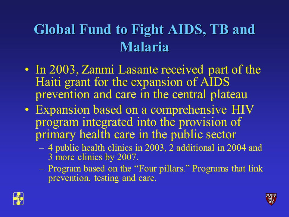 Global Fund to Fight AIDS, TB and Malaria In 2003, Zanmi Lasante received part of the Haiti grant for the expansion of AIDS prevention and care in the central plateau Expansion based on a comprehensive HIV program integrated into the provision of primary health care in the public sector –4 public health clinics in 2003, 2 additional in 2004 and 3 more clinics by 2007.