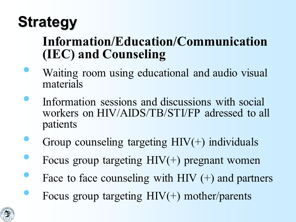 Strategy Information/Education/Communication (IEC) and Counseling Waiting room using educational and audio visual materials Information sessions and discussions with social workers on HIV/AIDS/TB/STI/FP adressed to all patients Group counseling targeting HIV(+) individuals Focus group targeting HIV(+) pregnant women Face to face counseling with HIV (+) and partners Focus group targeting HIV(+) mother/parents