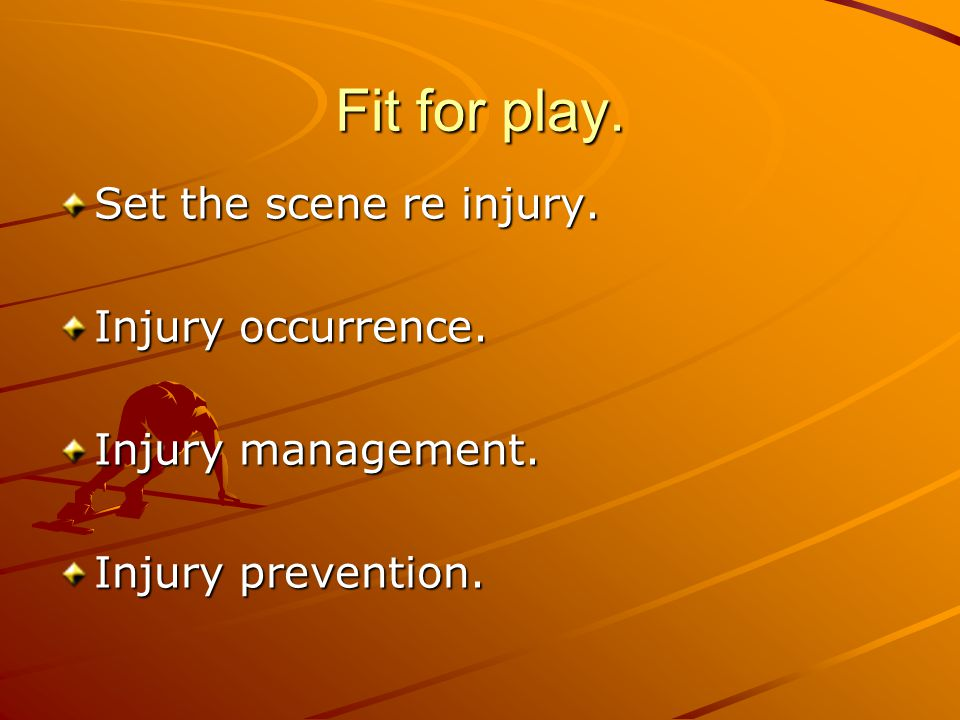 Fit for play. Set the scene re injury. Injury occurrence. Injury management. Injury prevention.