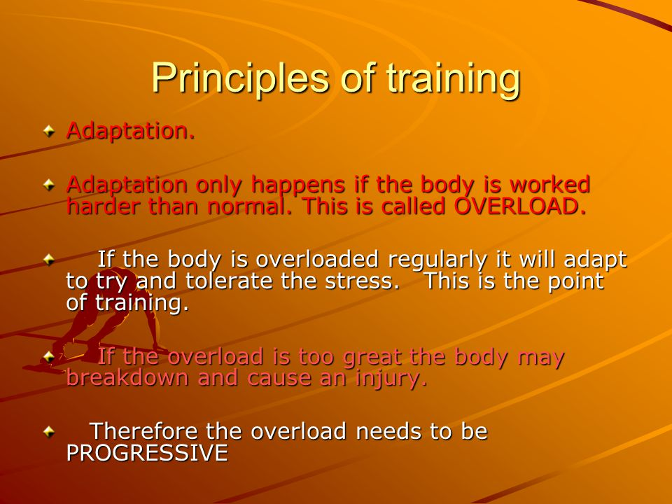 Principles of training Adaptation. Adaptation only happens if the body is worked harder than normal. This is called OVERLOAD. If the body is overloade
