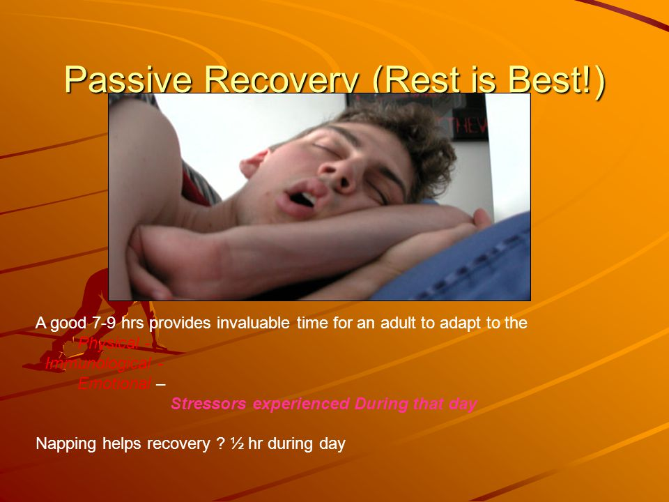 Passive Recovery (Rest is Best!) A good 7-9 hrs provides invaluable time for an adult to adapt to the Physical - Immunological - Emotional – Stressors