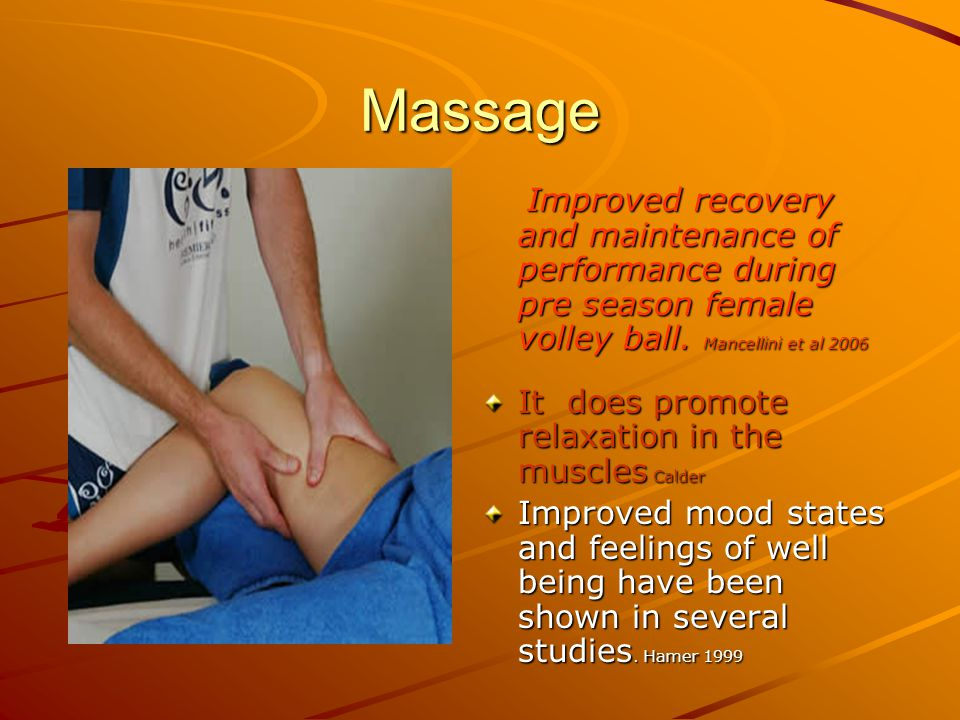 Massage Improved recovery and maintenance of performance during pre season female volley ball. Mancellini et al 2006 Improved recovery and maintenance