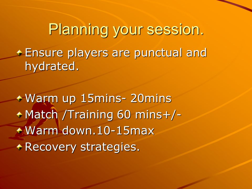 Planning your session. Ensure players are punctual and hydrated. Warm up 15mins- 20mins Match /Training 60 mins+/- Warm down.10-15max Recovery strateg