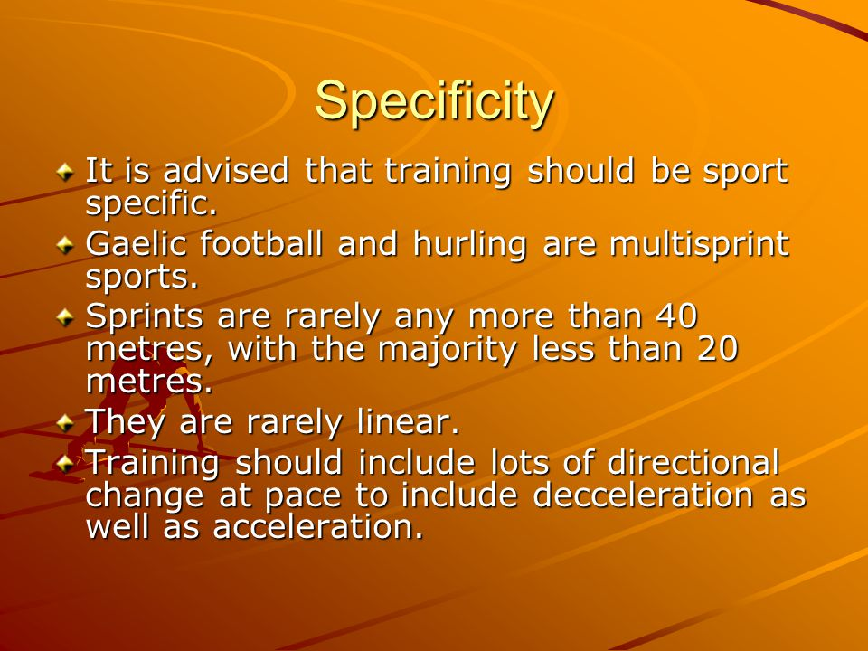 Specificity It is advised that training should be sport specific. Gaelic football and hurling are multisprint sports. Sprints are rarely any more than