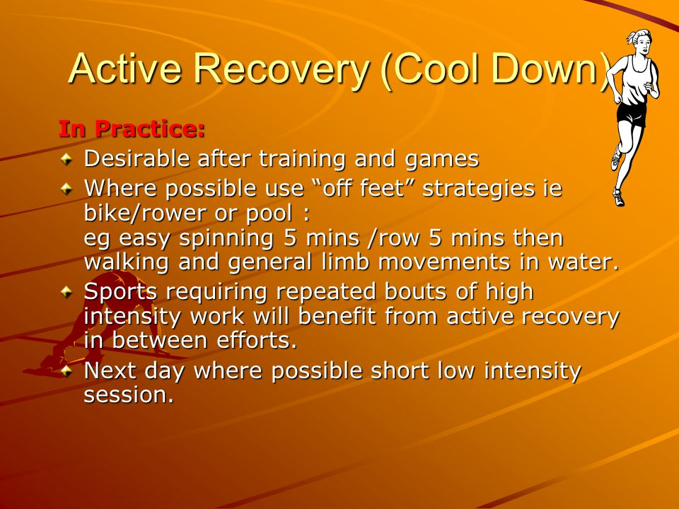 Active Recovery (Cool Down) In Practice: Desirable after training and games Where possible use off feet strategies ie bike/rower or pool : eg easy spi