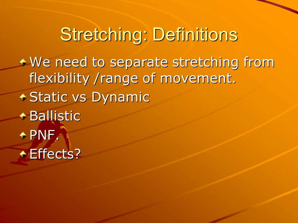 Stretching: Definitions We need to separate stretching from flexibility /range of movement. Static vs Dynamic BallisticPNF.Effects?