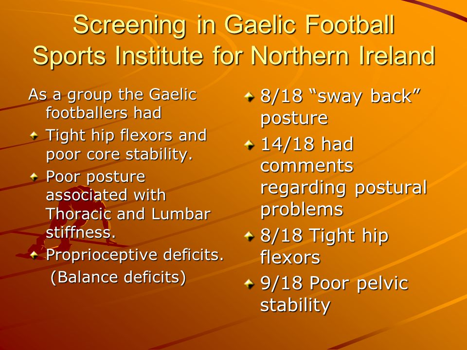 Screening in Gaelic Football Sports Institute for Northern Ireland As a group the Gaelic footballers had Tight hip flexors and poor core stability. Po
