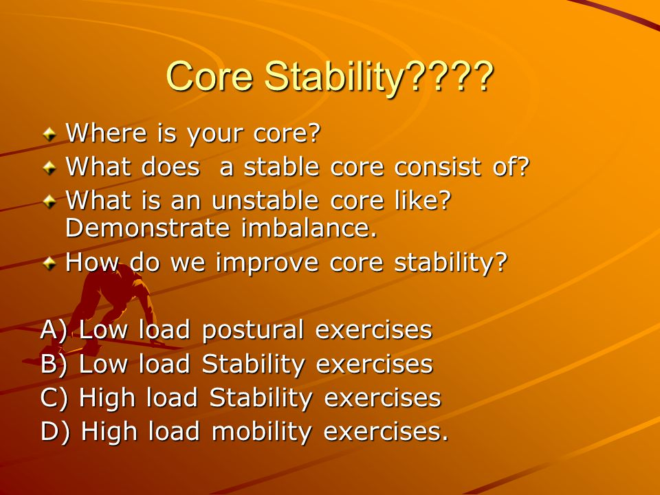 Core Stability???? Where is your core? What does a stable core consist of? What is an unstable core like? Demonstrate imbalance. How do we improve cor