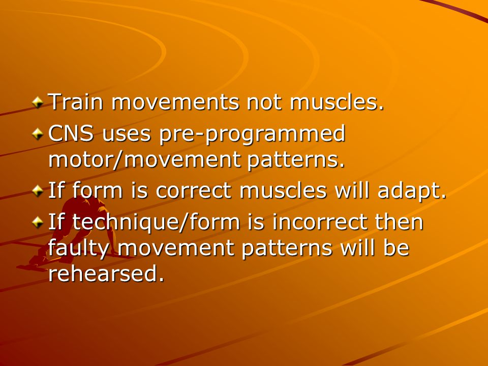 Train movements not muscles. CNS uses pre-programmed motor/movement patterns. If form is correct muscles will adapt. If technique/form is incorrect th