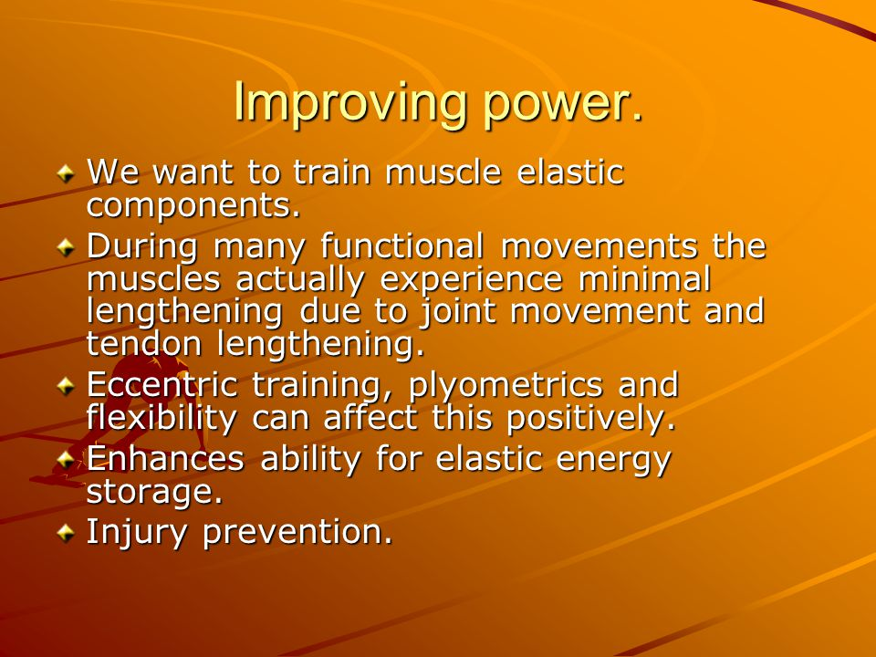 Improving power. We want to train muscle elastic components. During many functional movements the muscles actually experience minimal lengthening due