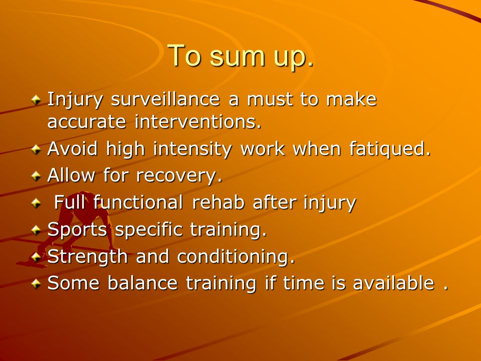 To sum up. Injury surveillance a must to make accurate interventions. Avoid high intensity work when fatiqued. Allow for recovery. Full functional reh