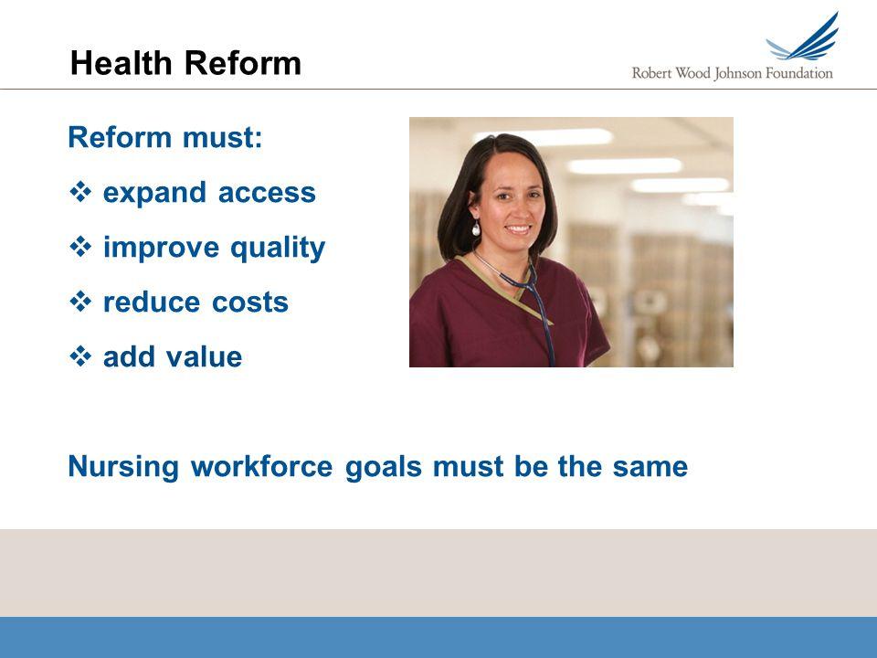 Health Reform Reform must: expand access improve quality reduce costs add value Nursing workforce goals must be the same