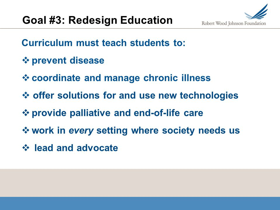 Goal #3: Redesign Education Curriculum must teach students to: prevent disease coordinate and manage chronic illness offer solutions for and use new t