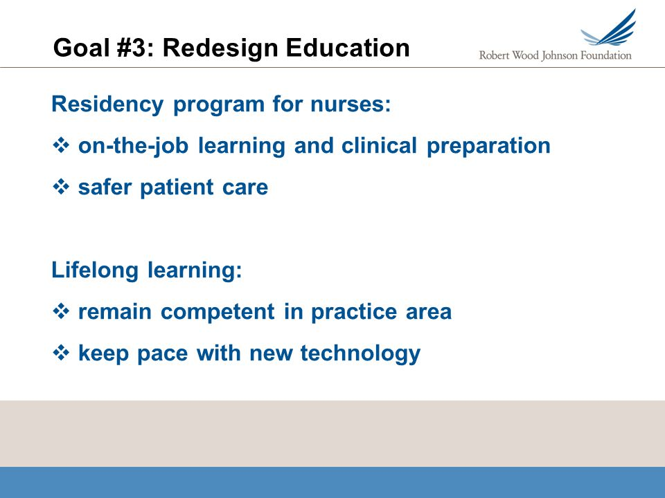 Goal #3: Redesign Education Residency program for nurses: on-the-job learning and clinical preparation safer patient care Lifelong learning: remain competent in practice area keep pace with new technology