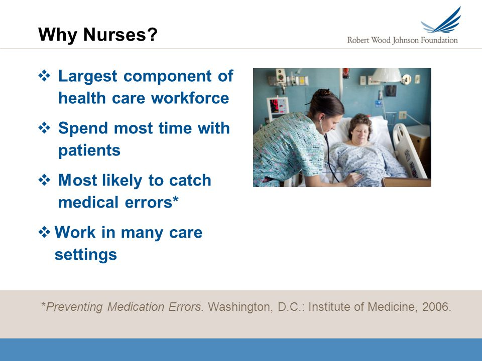 Why Nurses? Largest component of health care workforce Spend most time with patients Most likely to catch medical errors* Work in many care settings *