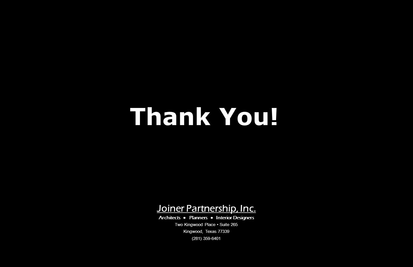 Joiner Partnership, Inc. Architects Planners Interior Designers Two Kingwood Place Suite 265 Kingwood, Texas 77339 (281) 359-6401 Thank You!