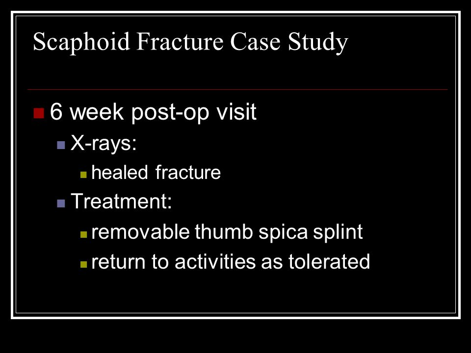 Scaphoid Fracture Case Study 6 week post-op visit X-rays: healed fracture Treatment: removable thumb spica splint return to activities as tolerated