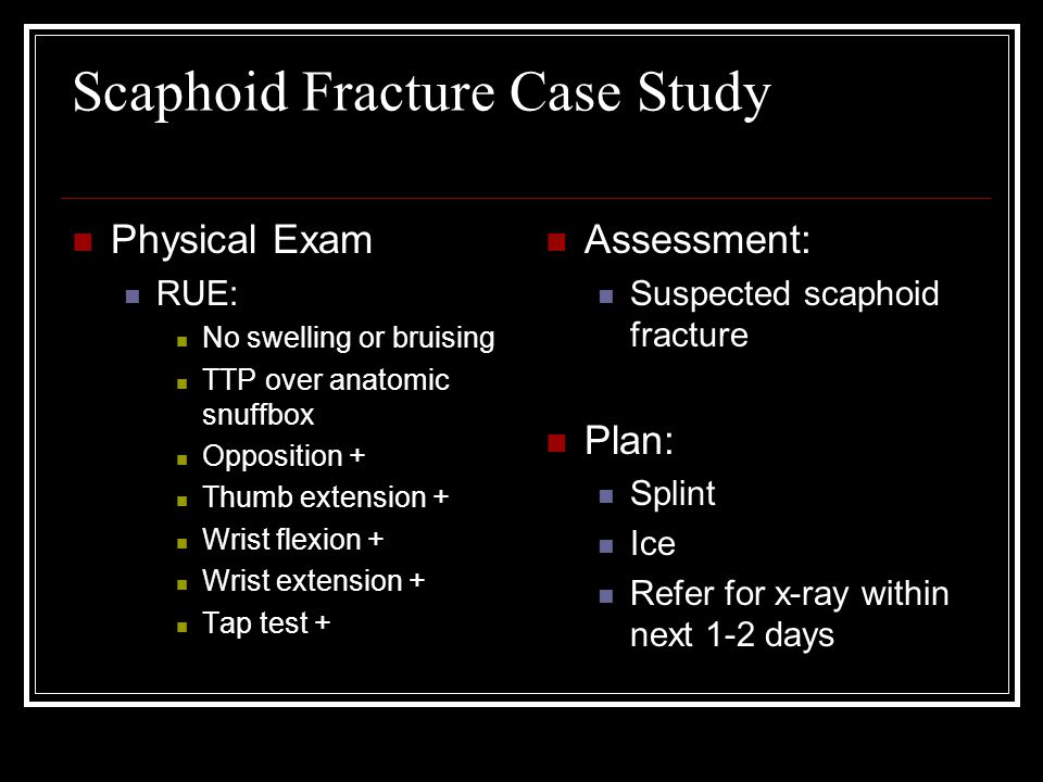 Scaphoid Fracture Case Study Physical Exam RUE: No swelling or bruising TTP over anatomic snuffbox Opposition + Thumb extension + Wrist flexion + Wris