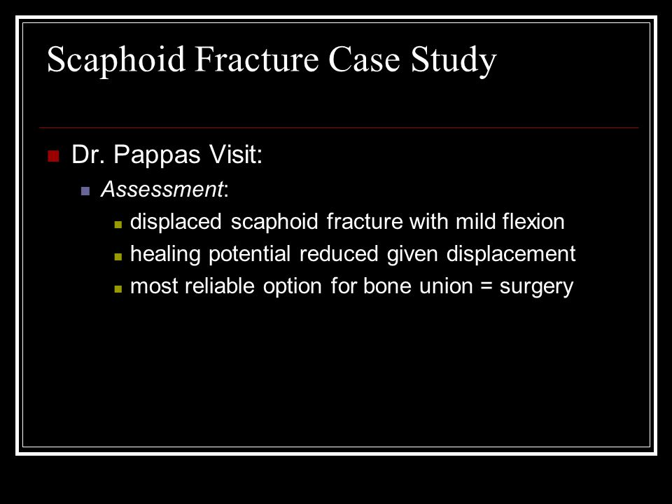 Scaphoid Fracture Case Study Dr. Pappas Visit: Assessment: displaced scaphoid fracture with mild flexion healing potential reduced given displacement