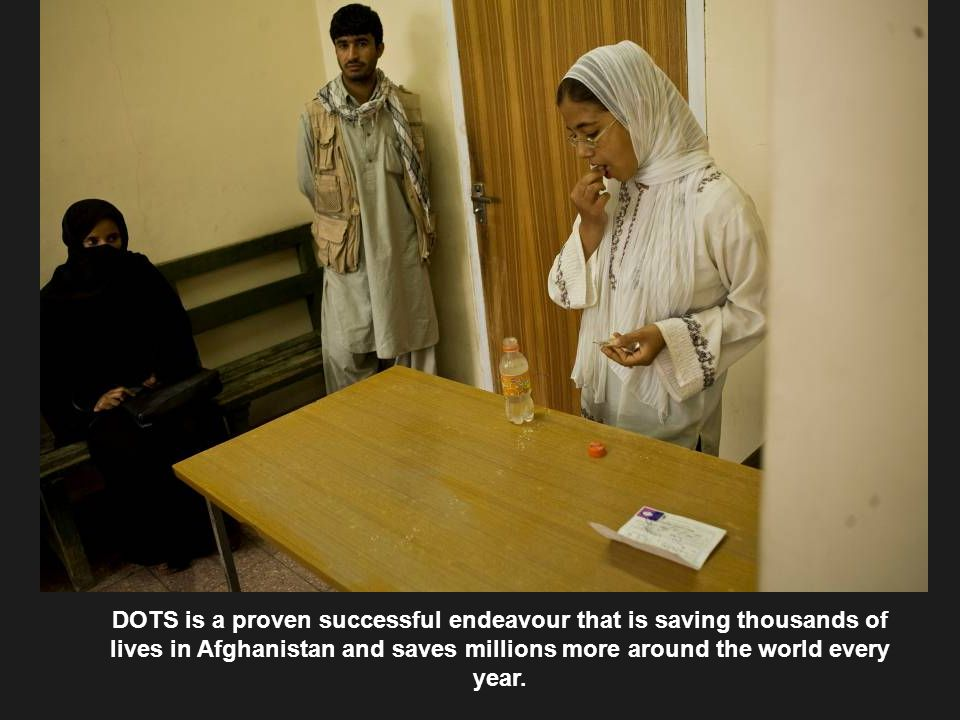 DOTS is a proven successful endeavour that is saving thousands of lives in Afghanistan and saves millions more around the world every year.