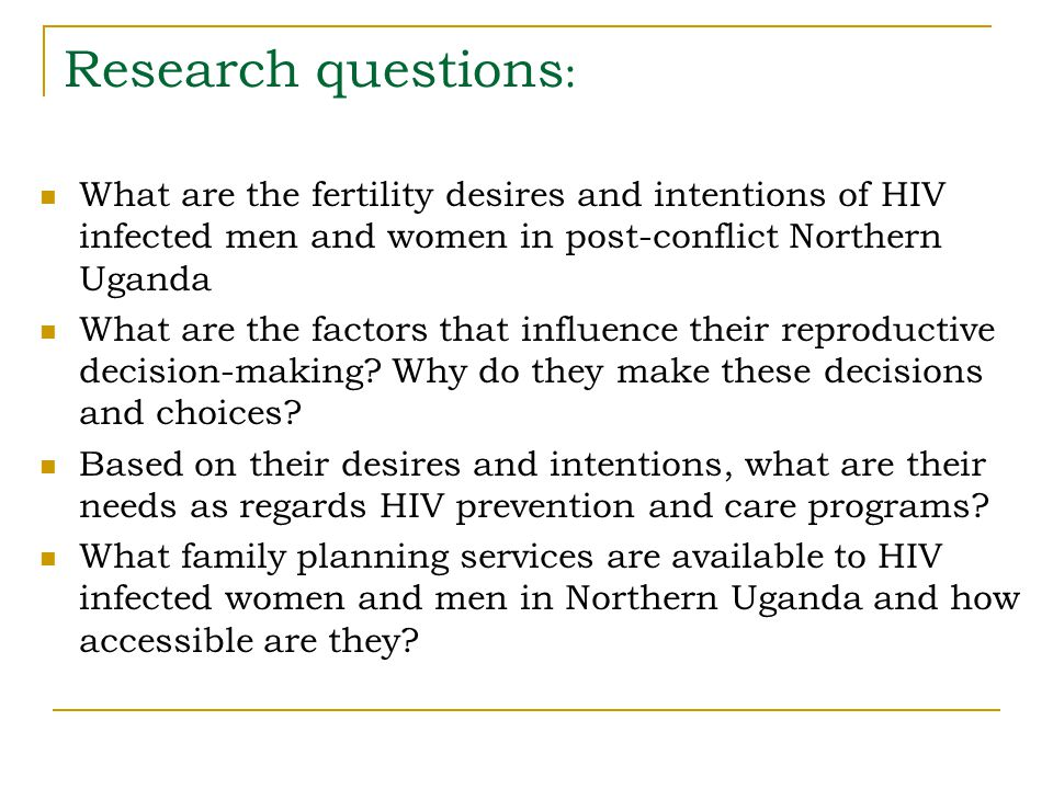 Research questions : What are the fertility desires and intentions of HIV infected men and women in post-conflict Northern Uganda What are the factors