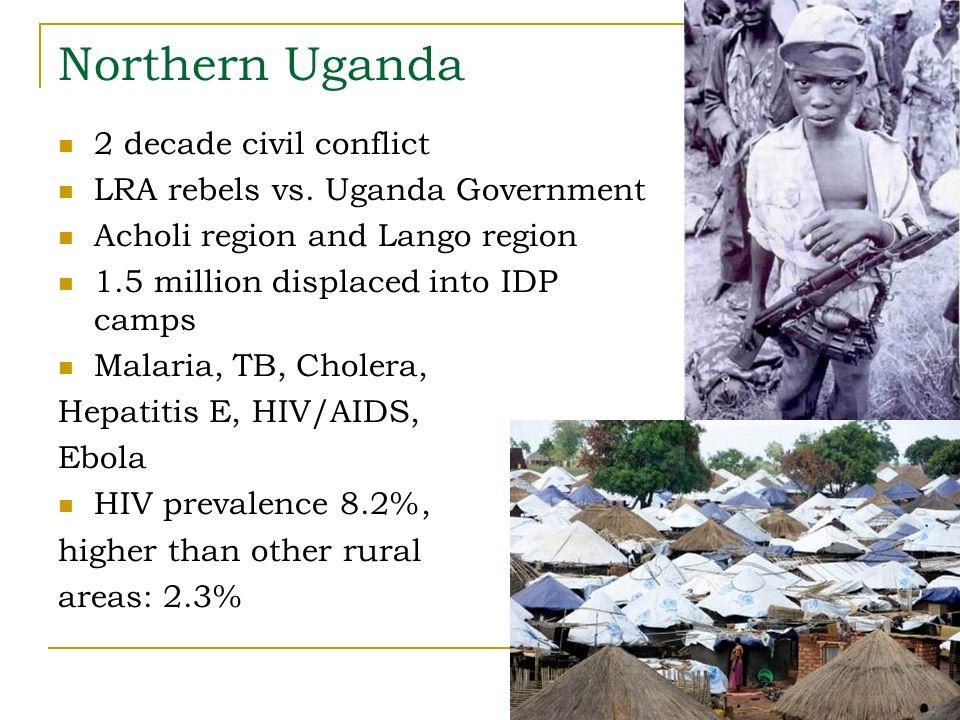 Northern Uganda 2 decade civil conflict LRA rebels vs. Uganda Government Acholi region and Lango region 1.5 million displaced into IDP camps Malaria,