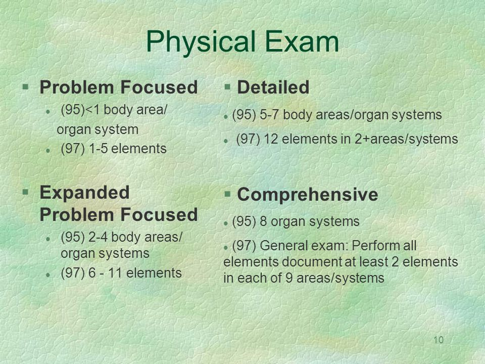 10 Physical Exam Problem Focused (95)<1 body area/ organ system (97) 1-5 elements Expanded Problem Focused (95) 2-4 body areas/ organ systems (97) 6 -