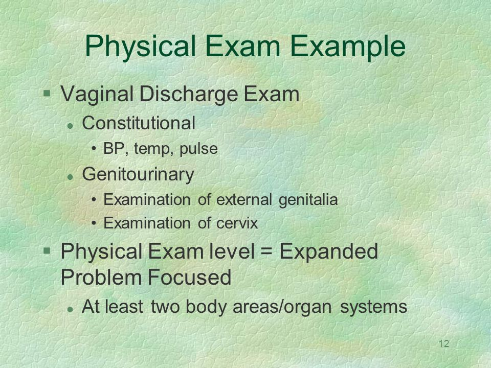 12 Physical Exam Example Vaginal Discharge Exam Constitutional BP, temp, pulse Genitourinary Examination of external genitalia Examination of cervix P
