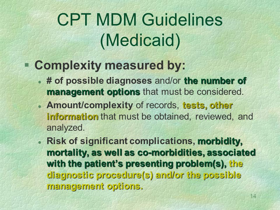 14 CPT MDM Guidelines (Medicaid) Complexity measured by: the number of management options # of possible diagnoses and/or the number of management opti