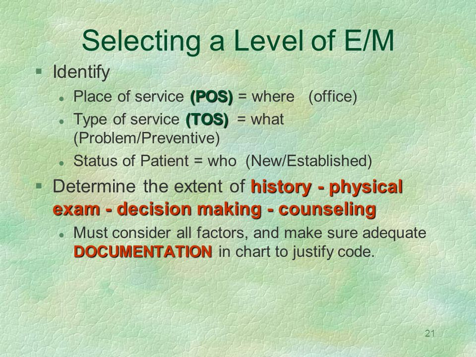 21 Selecting a Level of E/M Identify (POS) Place of service (POS) = where (office) (TOS) Type of service (TOS) = what (Problem/Preventive) Status of P