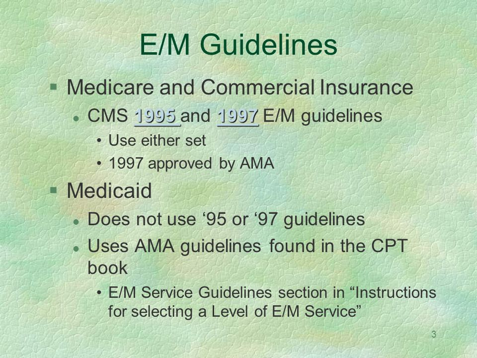 3 E/M Guidelines Medicare and Commercial Insurance 1995 19971995 1997 CMS 1995 and 1997 E/M guidelines1995 1997 Use either set 1997 approved by AMA Me